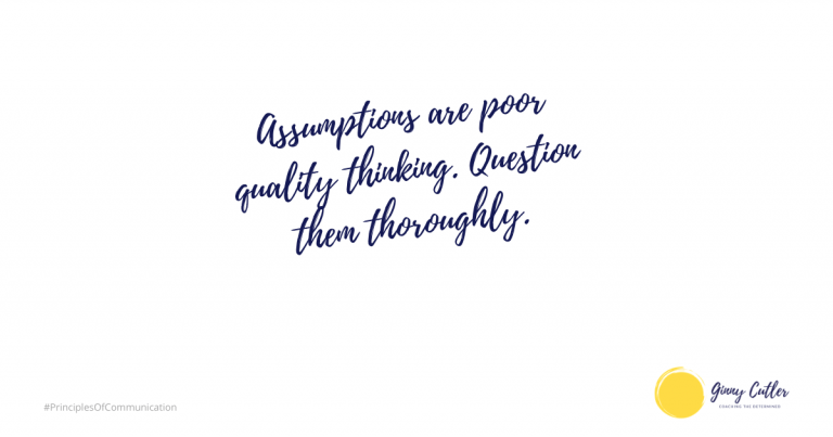 Assumptions are poor quality thinking. Question them thoroughly