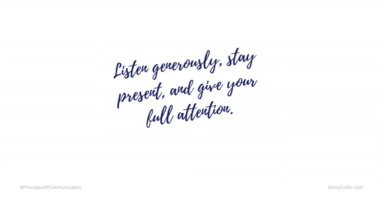 Listen generously, stay present, and give your full attention