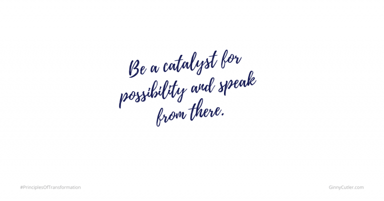 Be a catalyst for possibility and speak from there.