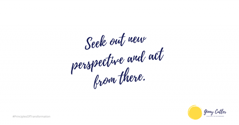 Seek out new perspective and act from there.